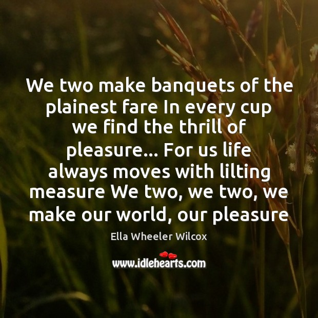 We two make banquets of the plainest fare In every cup we Ella Wheeler Wilcox Picture Quote