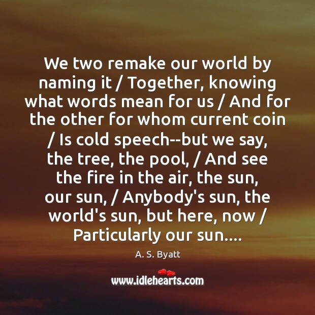 Image, We two remake our world by naming it / Together, knowing what words