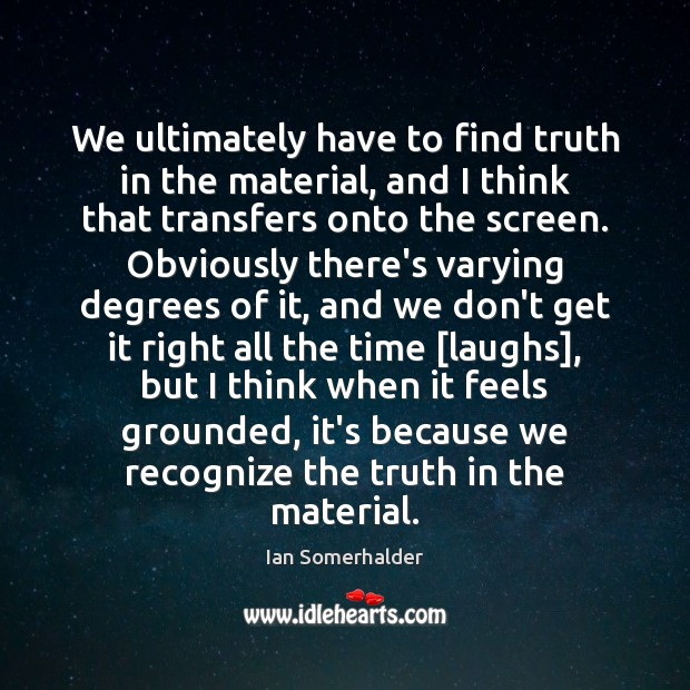 We ultimately have to find truth in the material, and I think Image