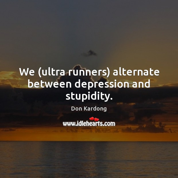 We (ultra runners) alternate between depression and stupidity. Image