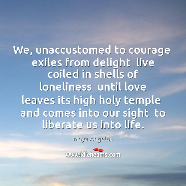 We, unaccustomed to courage  exiles from delight  live coiled in shells of Liberate Quotes Image