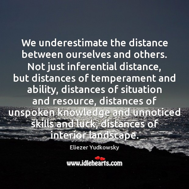 We underestimate the distance between ourselves and others. Not just inferential distance, Eliezer Yudkowsky Picture Quote