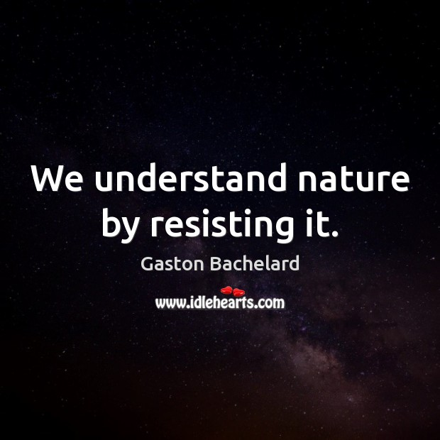 We understand nature by resisting it. Gaston Bachelard Picture Quote