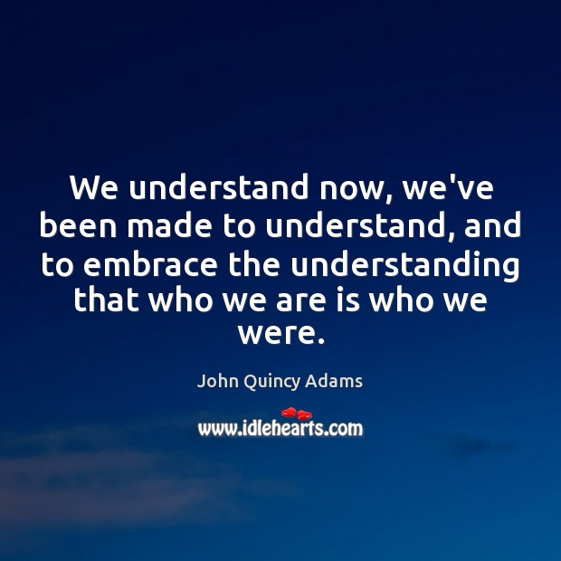 We understand now, we've been made to understand, and to embrace the John Quincy Adams Picture Quote