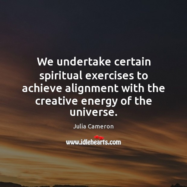 We undertake certain spiritual exercises to achieve alignment with the creative energy Julia Cameron Picture Quote