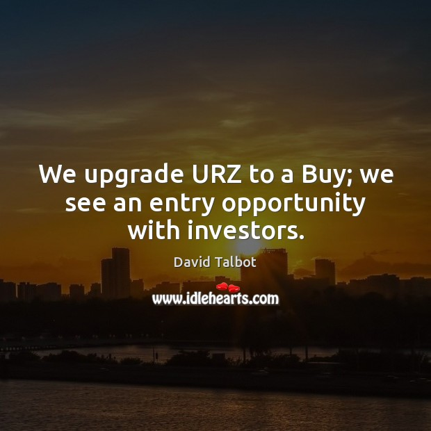 We upgrade URZ to a Buy; we see an entry opportunity with investors. David Talbot Picture Quote