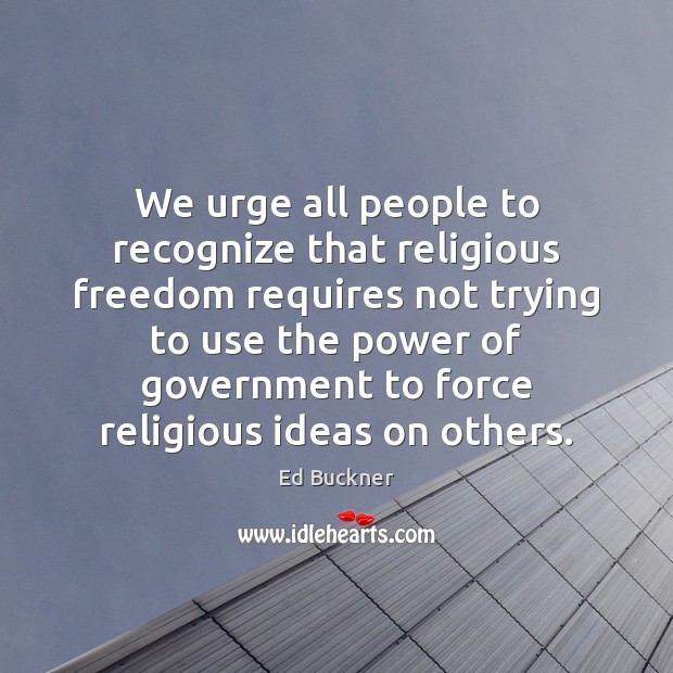 We urge all people to recognize that religious freedom requires not trying Ed Buckner Picture Quote