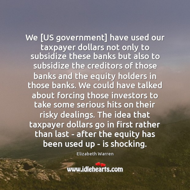 We [US government] have used our taxpayer dollars not only to subsidize Elizabeth Warren Picture Quote