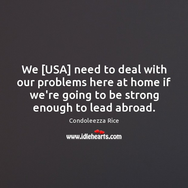 We [USA] need to deal with our problems here at home if Condoleezza Rice Picture Quote