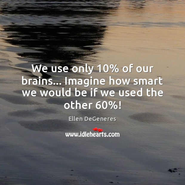 We use only 10% of our brains… Imagine how smart we would be if we used the other 60%! Ellen DeGeneres Picture Quote
