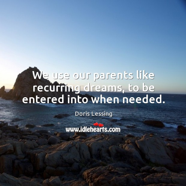 We use our parents like recurring dreams, to be entered into when needed. Doris Lessing Picture Quote