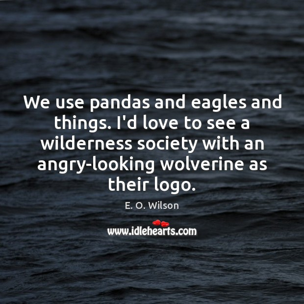 Image, We use pandas and eagles and things. I'd love to see a