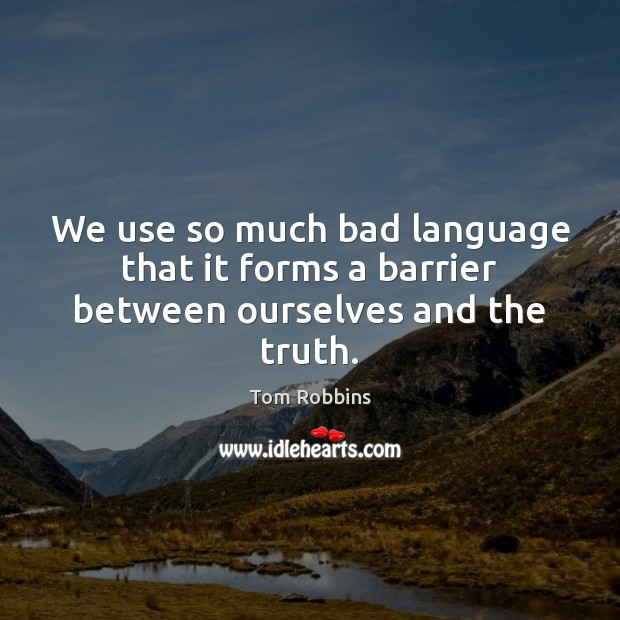 We use so much bad language that it forms a barrier between ourselves and the truth. Tom Robbins Picture Quote