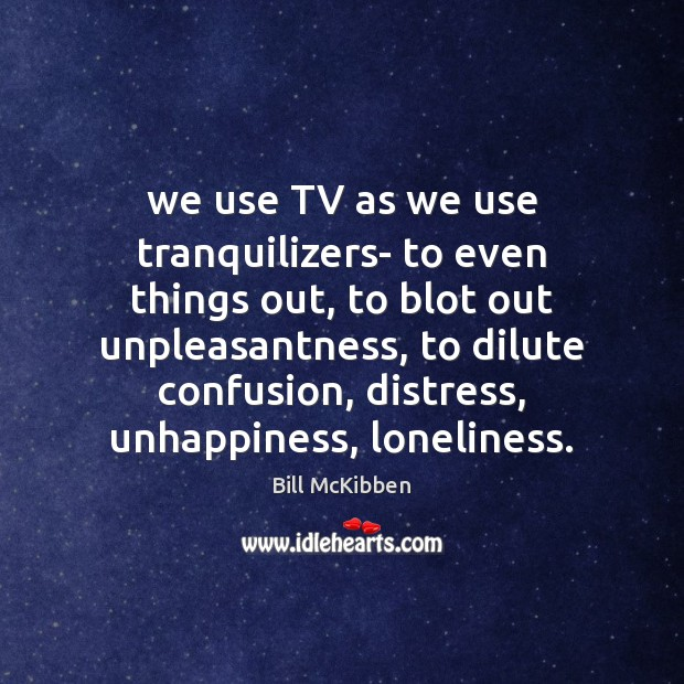 We use TV as we use tranquilizers- to even things out, to Bill McKibben Picture Quote