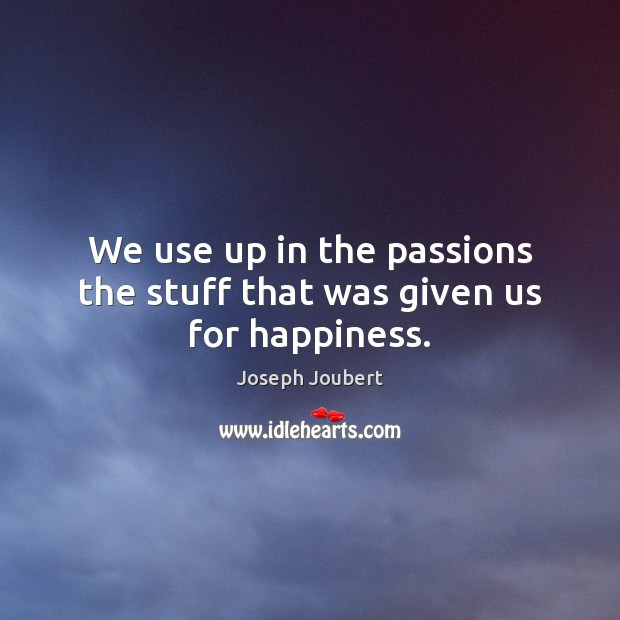 Image, We use up in the passions the stuff that was given us for happiness.