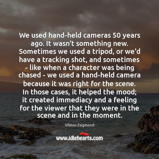 We used hand-held cameras 50 years ago. It wasn't something new. Sometimes we Vilmos Zsigmond Picture Quote