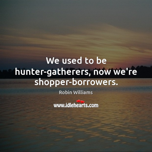 We used to be hunter-gatherers, now we're shopper-borrowers. Robin Williams Picture Quote