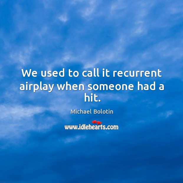 We used to call it recurrent airplay when someone had a hit. Michael Bolotin Picture Quote