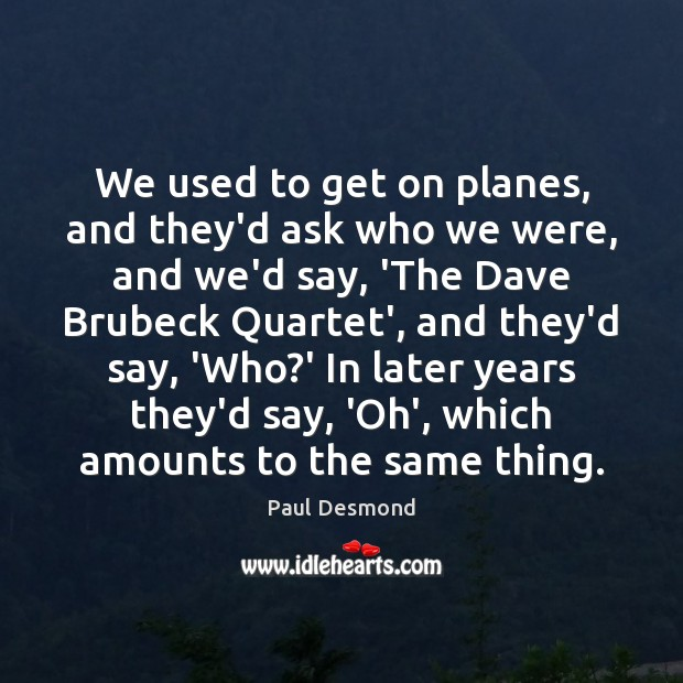 We used to get on planes, and they'd ask who we were, Image