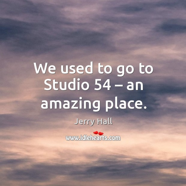 We used to go to studio 54 – an amazing place. Jerry Hall Picture Quote