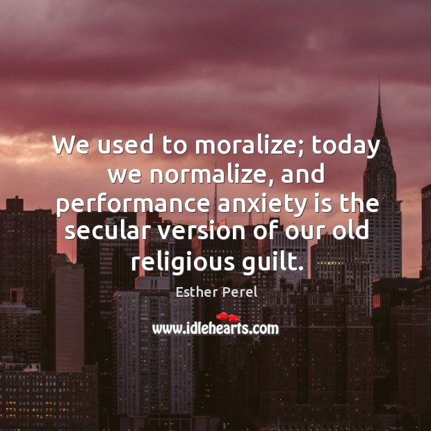 We used to moralize; today we normalize, and performance anxiety is the Esther Perel Picture Quote