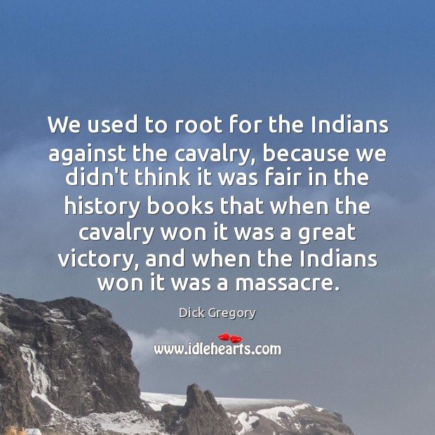 We used to root for the Indians against the cavalry, because we Dick Gregory Picture Quote