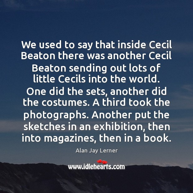 We used to say that inside Cecil Beaton there was another Cecil Image