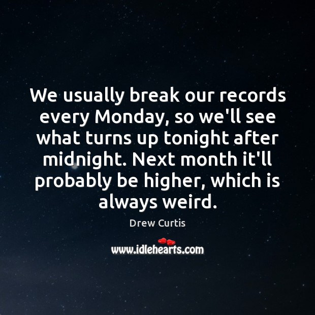 Image, We usually break our records every Monday, so we'll see what turns
