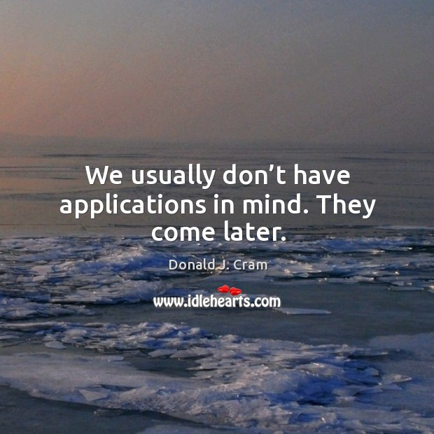 We usually don't have applications in mind. They come later. Image