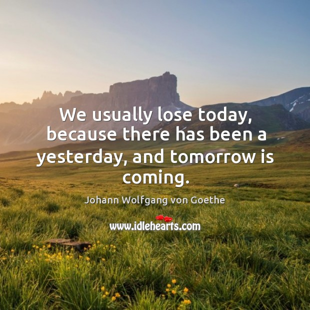We usually lose today, because there has been a yesterday, and tomorrow is coming. Image