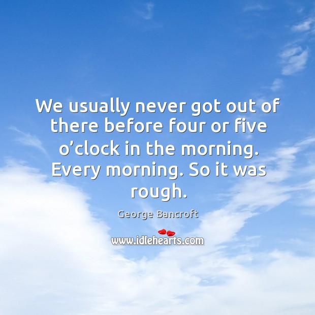 We usually never got out of there before four or five o'clock in the morning. George Bancroft Picture Quote