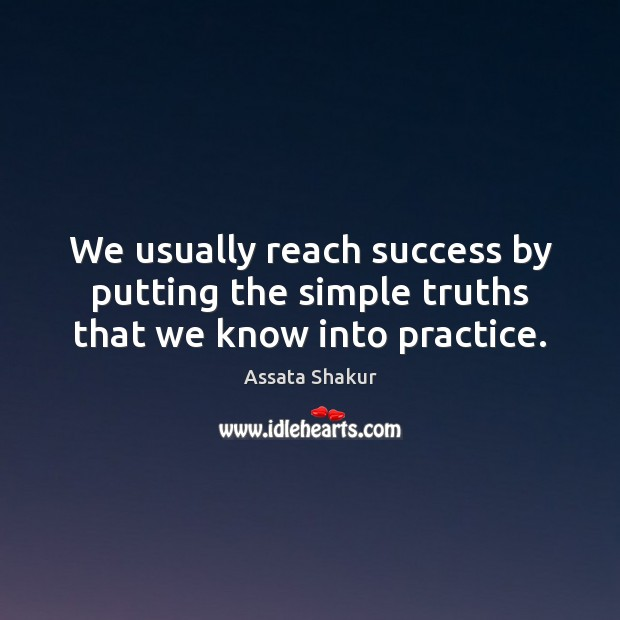 We usually reach success by putting the simple truths that we know into practice. Assata Shakur Picture Quote