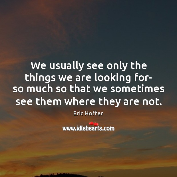 We usually see only the things we are looking for- so much Image