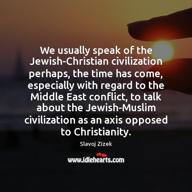 Image, We usually speak of the Jewish-Christian civilization perhaps, the time has come,