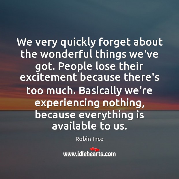 We very quickly forget about the wonderful things we've got. People lose Image