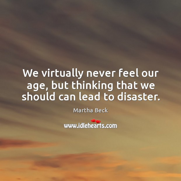 We virtually never feel our age, but thinking that we should can lead to disaster. Image