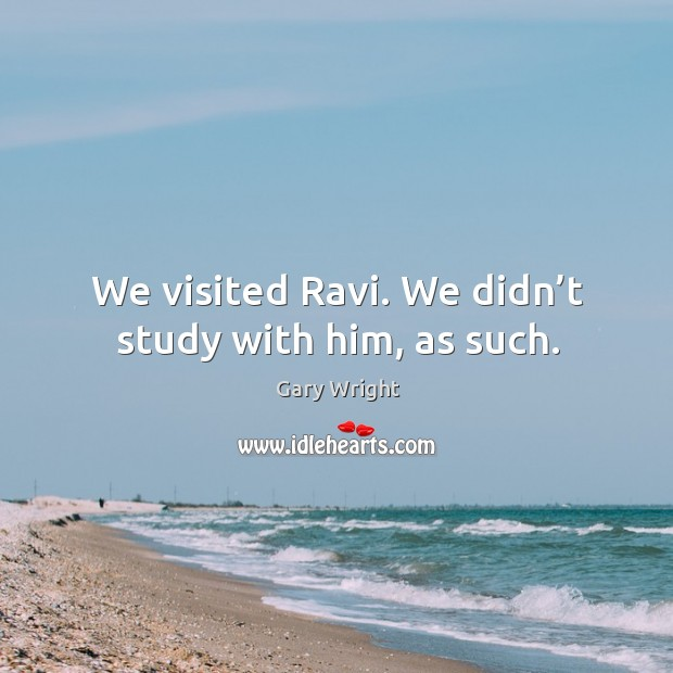 We visited ravi. We didn't study with him, as such. Image