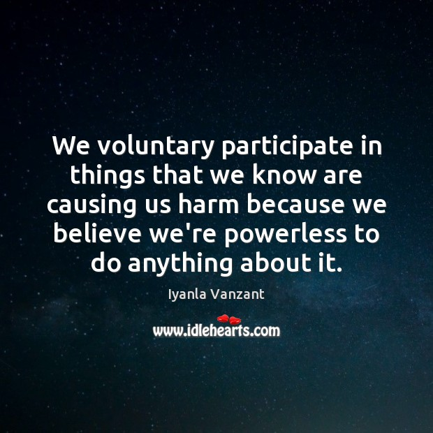 We voluntary participate in things that we know are causing us harm Iyanla Vanzant Picture Quote