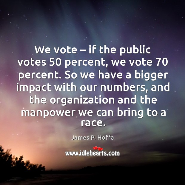 We vote – if the public votes 50 percent, we vote 70 percent. So we have a bigger impact with our numbers James P. Hoffa Picture Quote