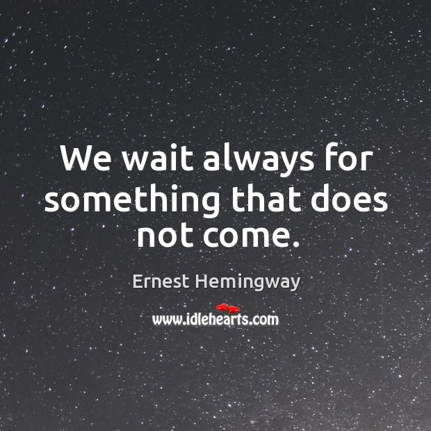 We wait always for something that does not come. Image