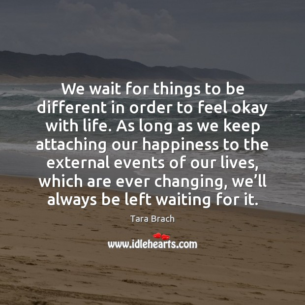 We wait for things to be different in order to feel okay Image