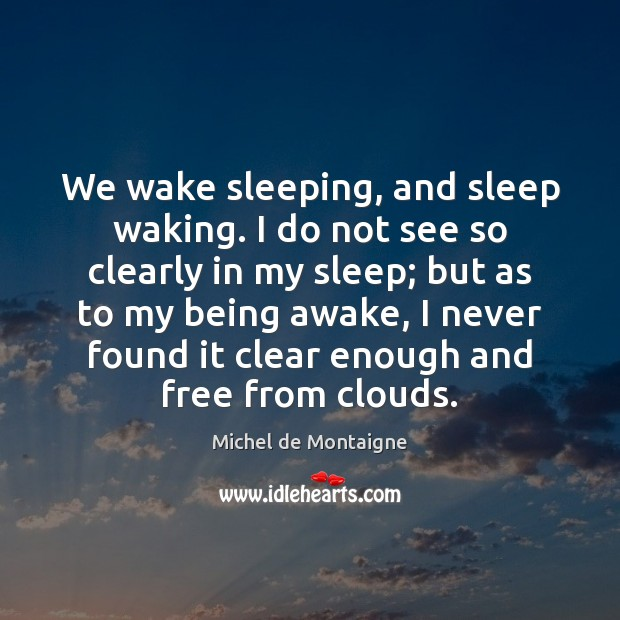 Image, We wake sleeping, and sleep waking. I do not see so clearly