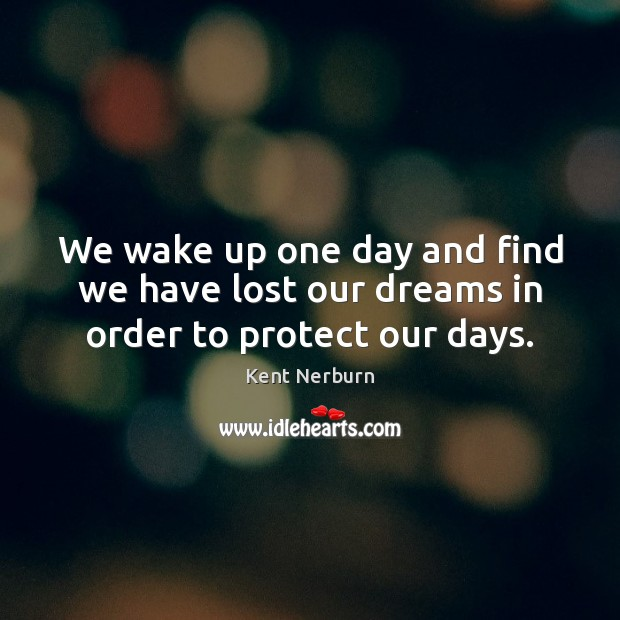 Image, We wake up one day and find we have lost our dreams in order to protect our days.