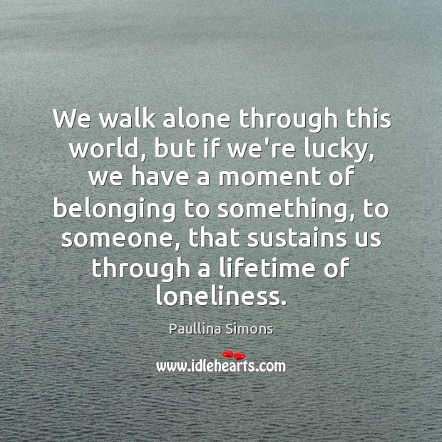 We walk alone through this world, but if we're lucky, we have Paullina Simons Picture Quote
