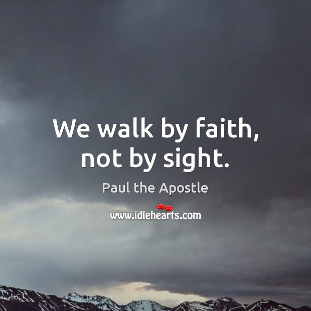 We walk by faith, not by sight. Paul the Apostle Picture Quote
