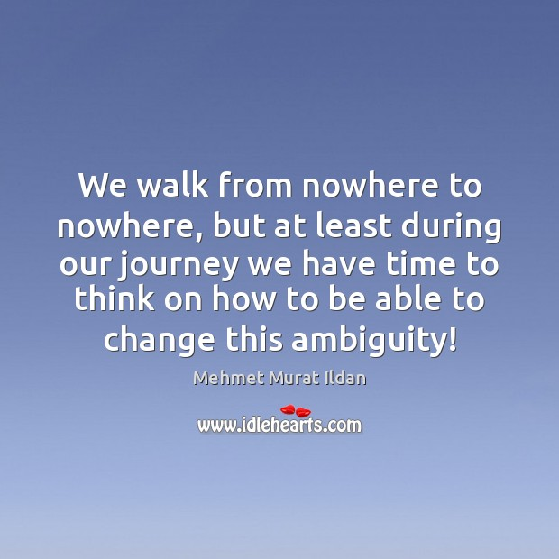 Image, We walk from nowhere to nowhere, but at least during our journey