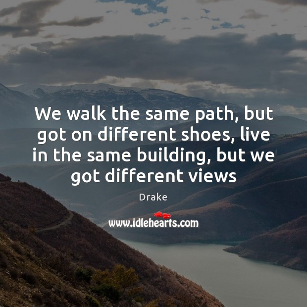We walk the same path, but got on different shoes, live in Image