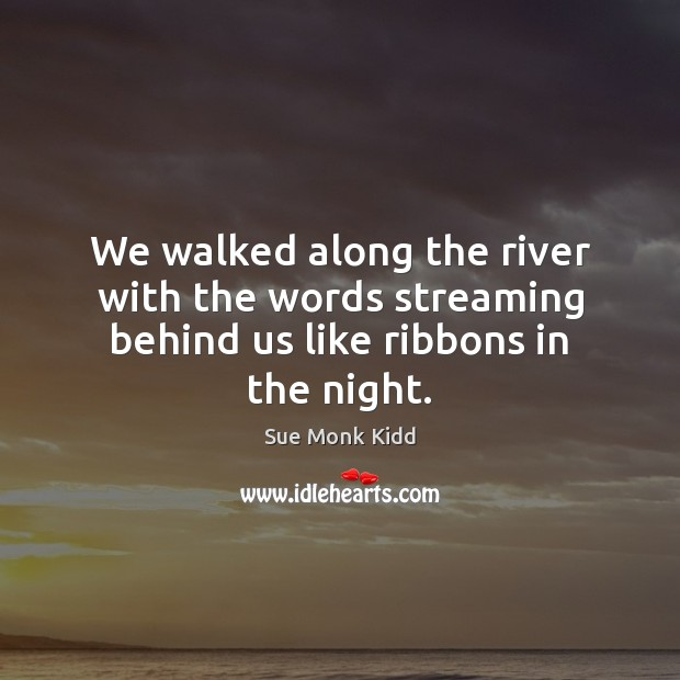 We walked along the river with the words streaming behind us like ribbons in the night. Image