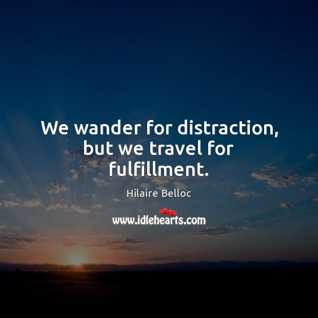 We wander for distraction, but we travel for fulfillment. Image