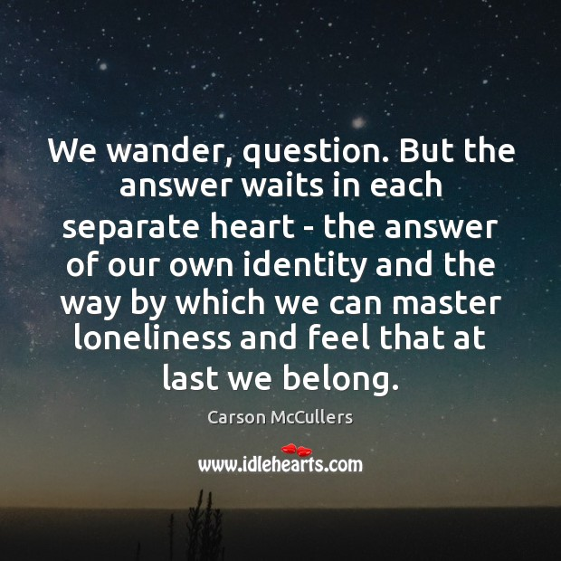 We wander, question. But the answer waits in each separate heart – Image